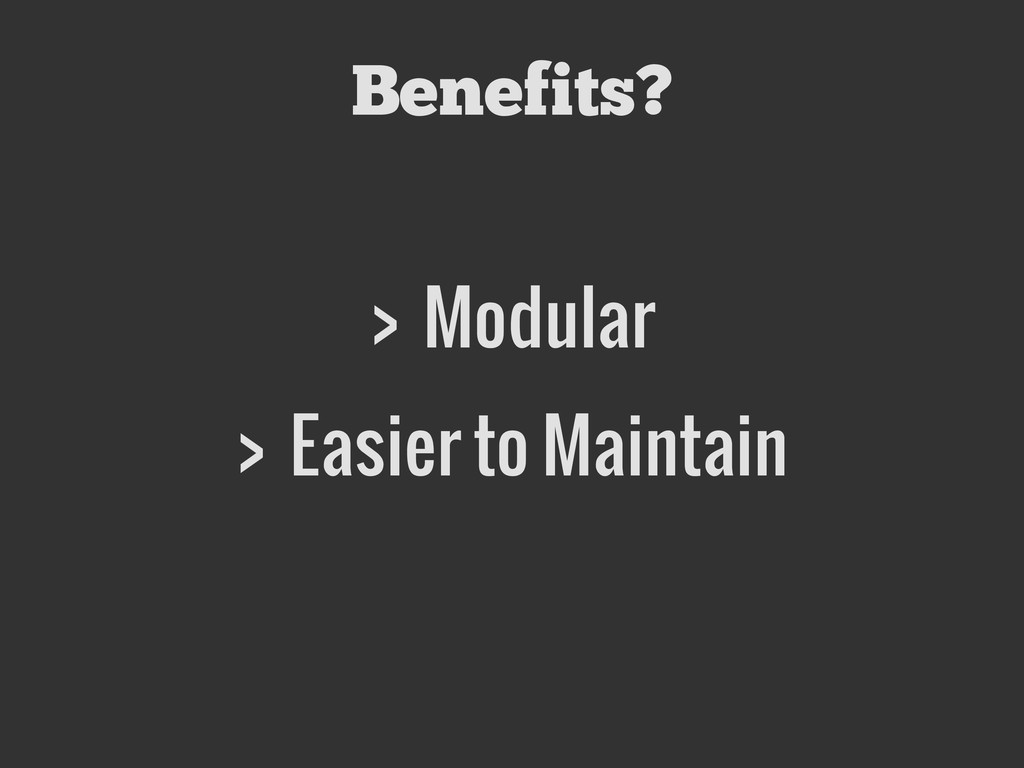 Benefits? > Modular > Easier to Maintain