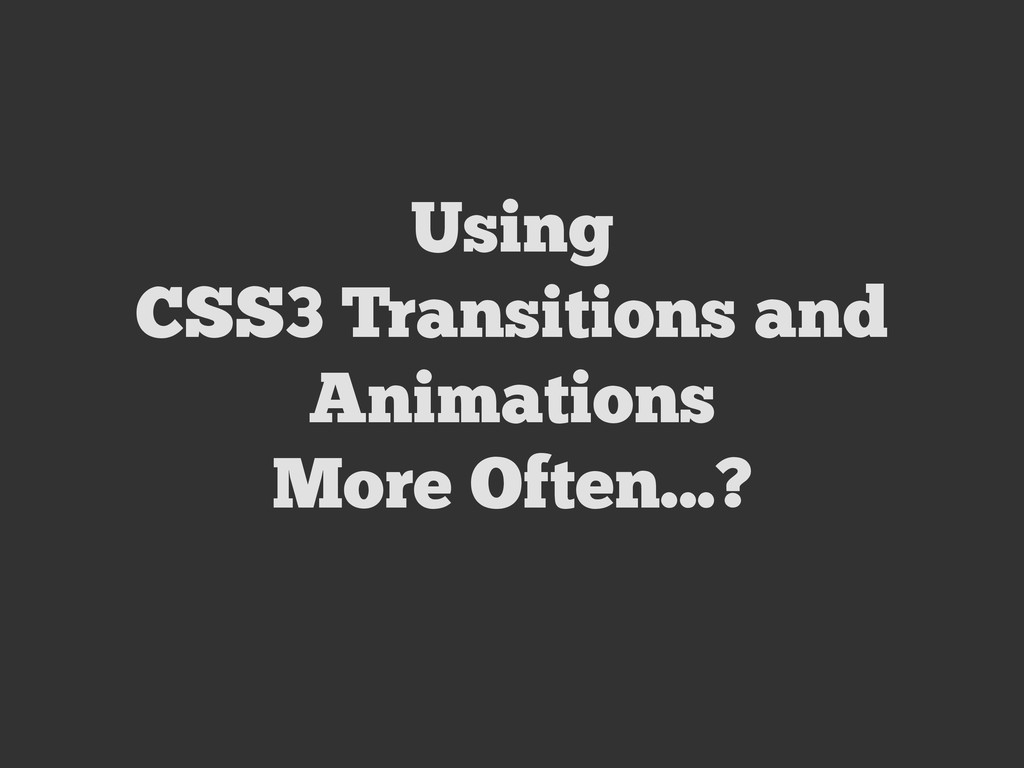 Using CSS3 Transitions and Animations More Ofte...