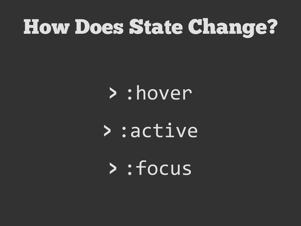 How Does State Change? > :hover > :active > :fo...