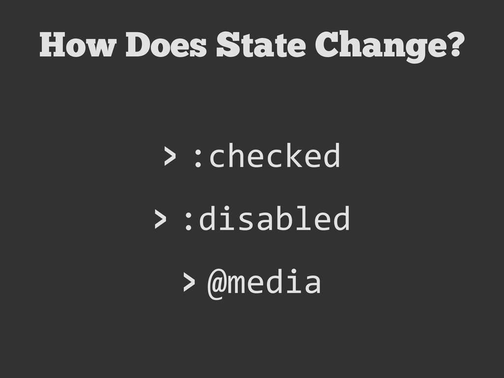 How Does State Change? > :checked > :disabled >...