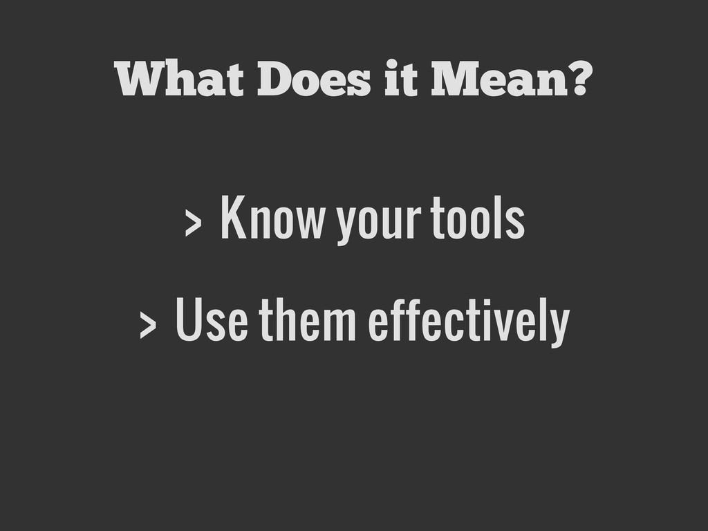 > Know your tools > Use them effectively What D...