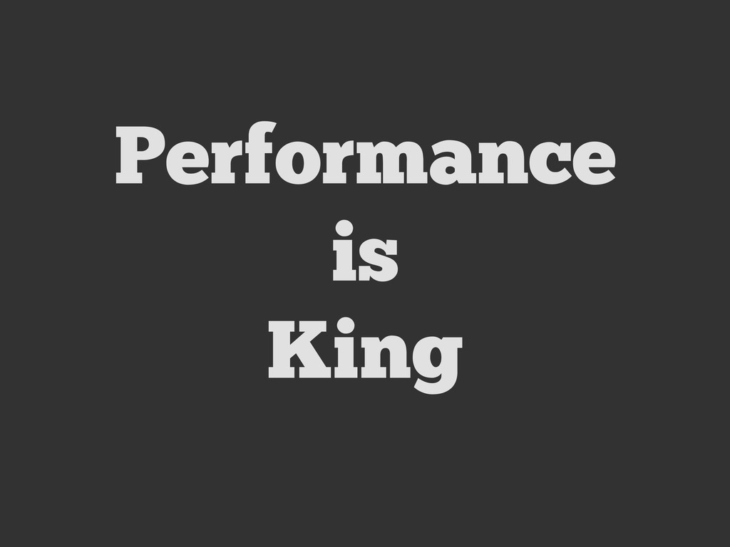 Performance is King
