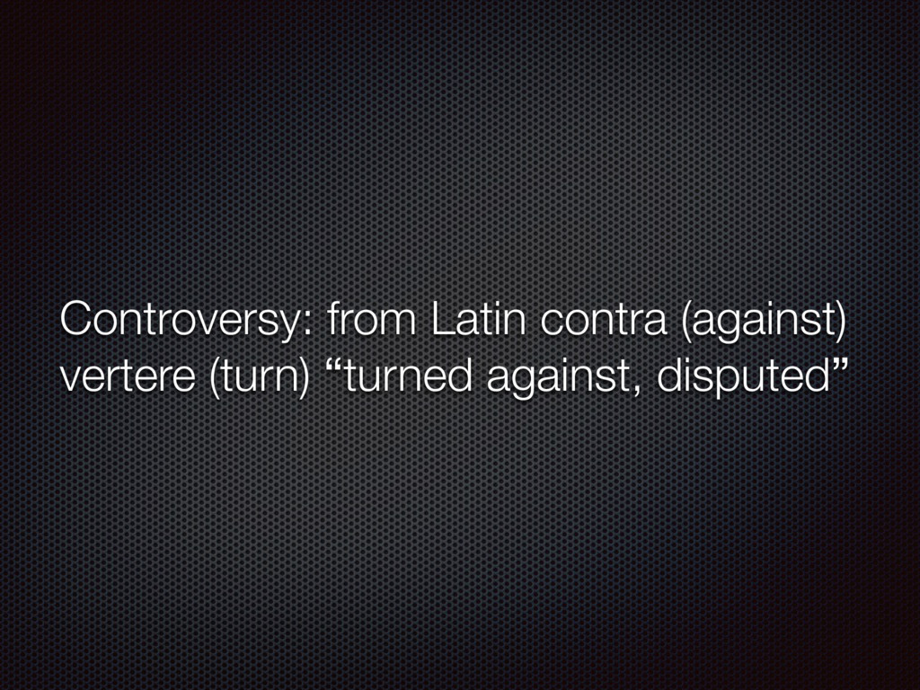 Controversy: from Latin contra (against) verter...