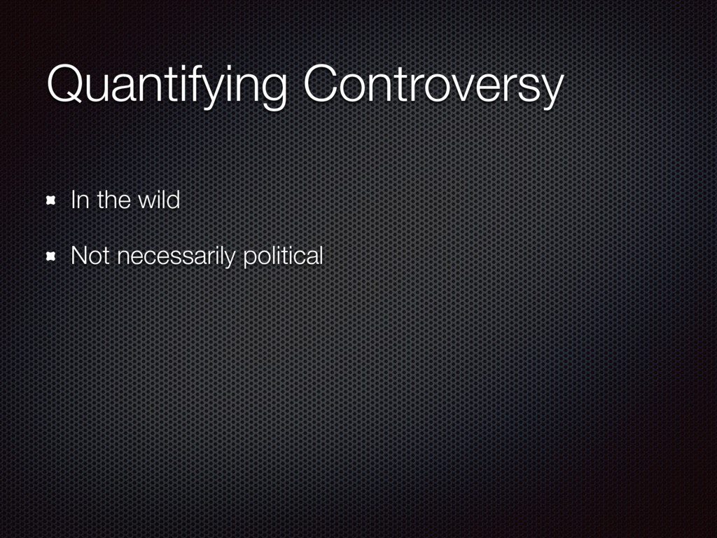 Quantifying Controversy In the wild Not necessa...