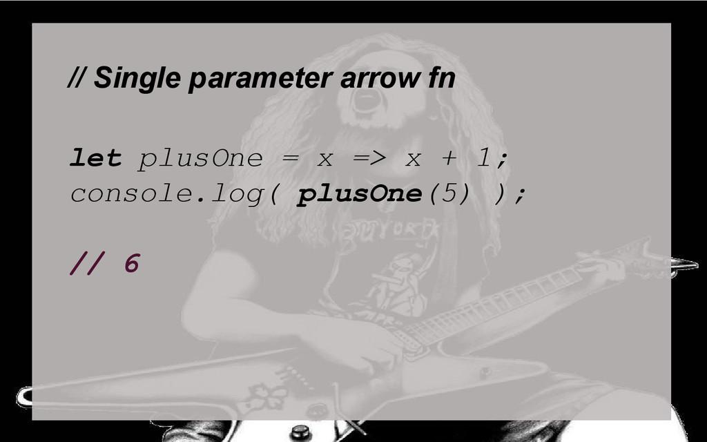// Single parameter arrow fn let plusOne = x =>...