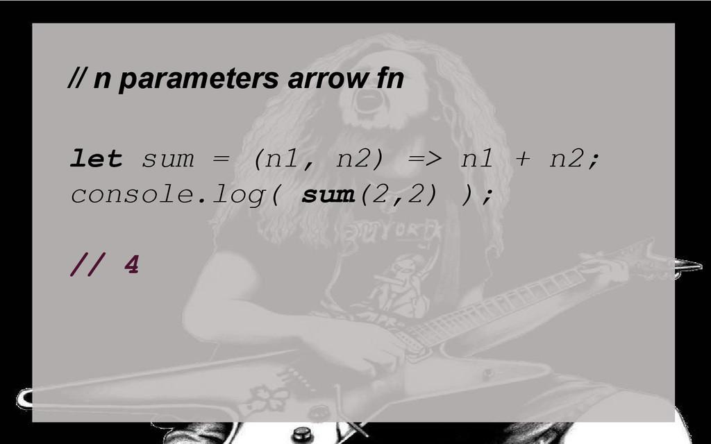 // n parameters arrow fn let sum = (n1, n2) => ...