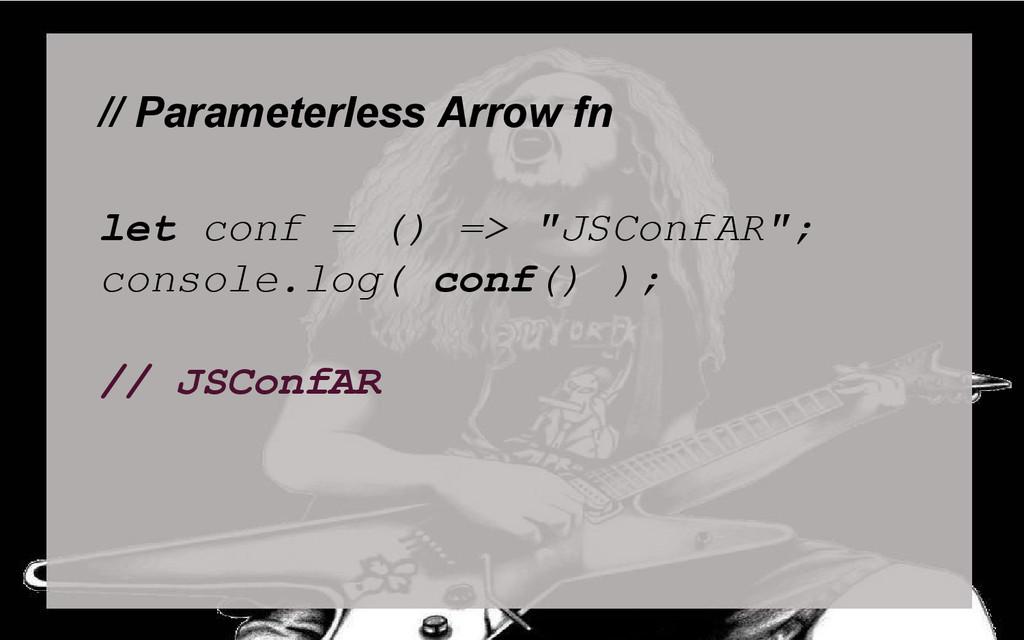 """// Parameterless Arrow fn let conf = () => """"JSC..."""