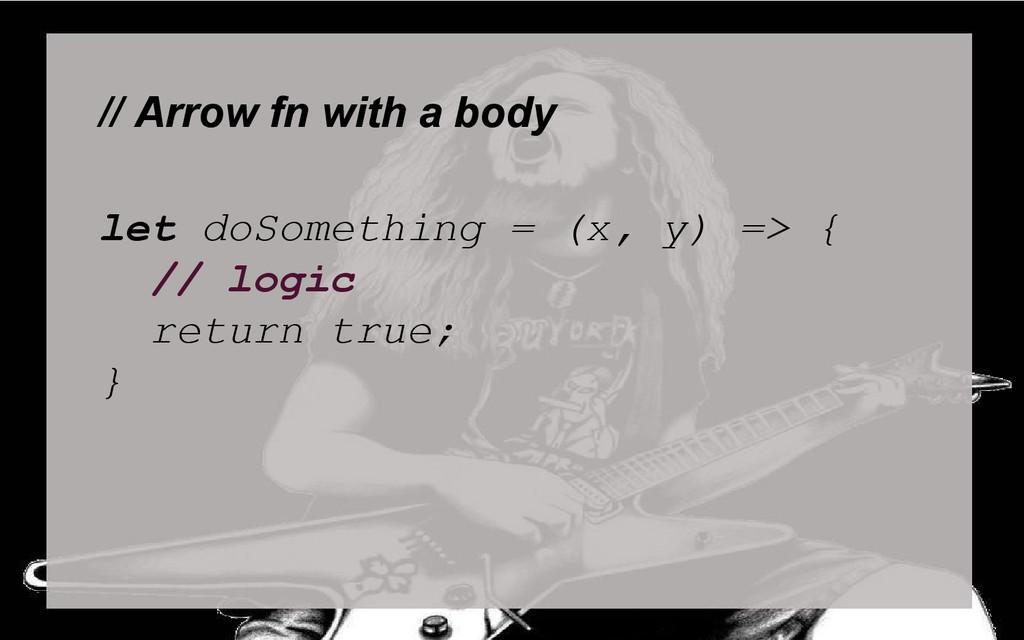 // Arrow fn with a body let doSomething = (x, y...