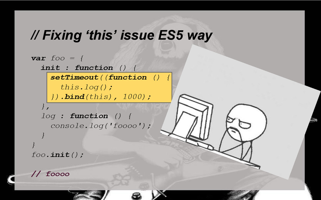 // Fixing 'this' issue ES5 way var foo = { init...
