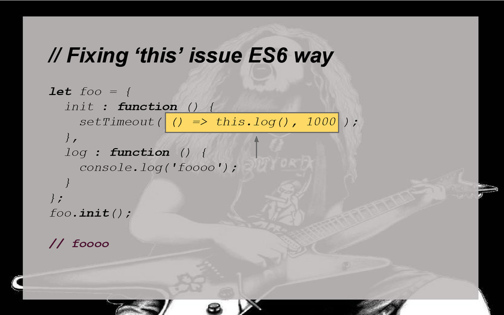 // Fixing 'this' issue ES6 way let foo = { init...