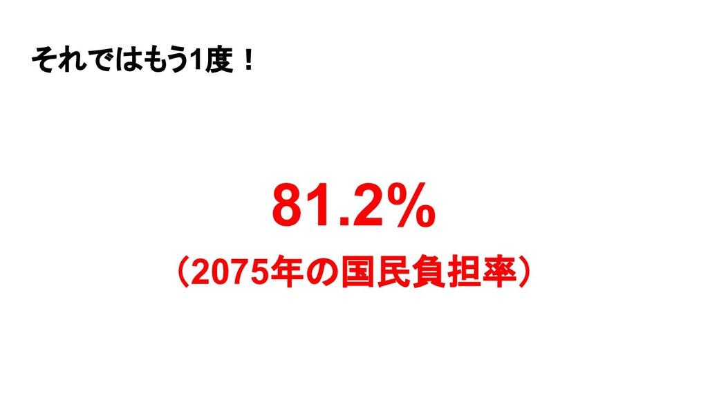 それではもう1度! 81.2% (2075年の国民負担率)