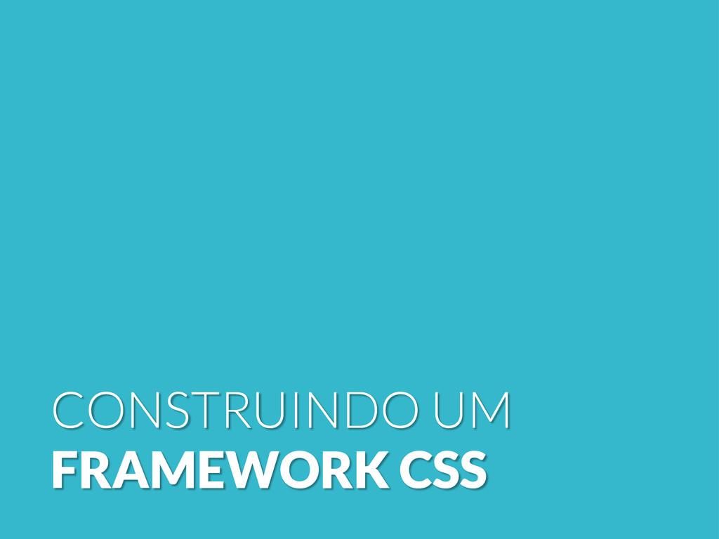 CONSTRUINDO UM FRAMEWORK CSS