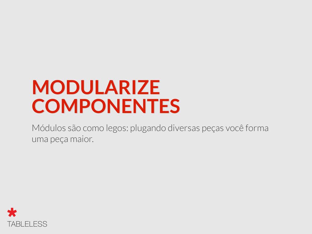 MODULARIZE COMPONENTES Módulos são como legos: ...