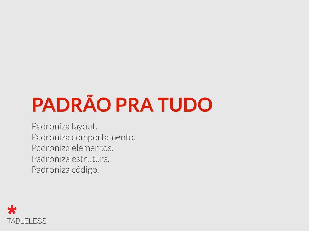 PADRÃO PRA TUDO Padroniza layout. Padroniza com...