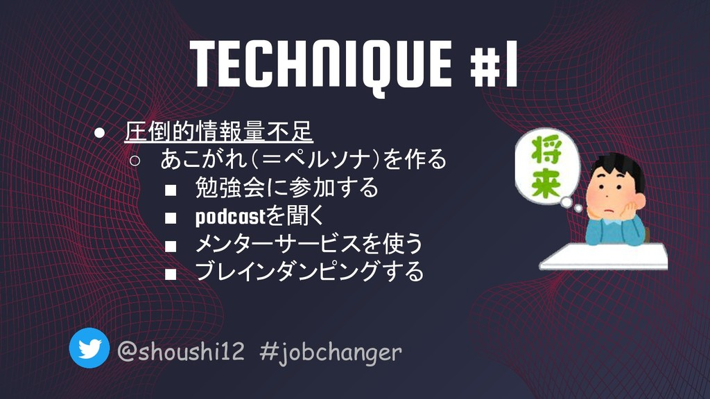 TECHNIQUE #1 @shoushi12 #jobchanger ● 圧倒的情報量不足 ...