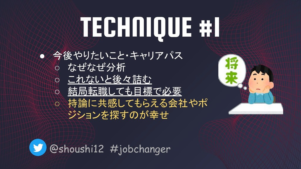 TECHNIQUE #1 @shoushi12 #jobchanger ● 今後やりたいこと・...