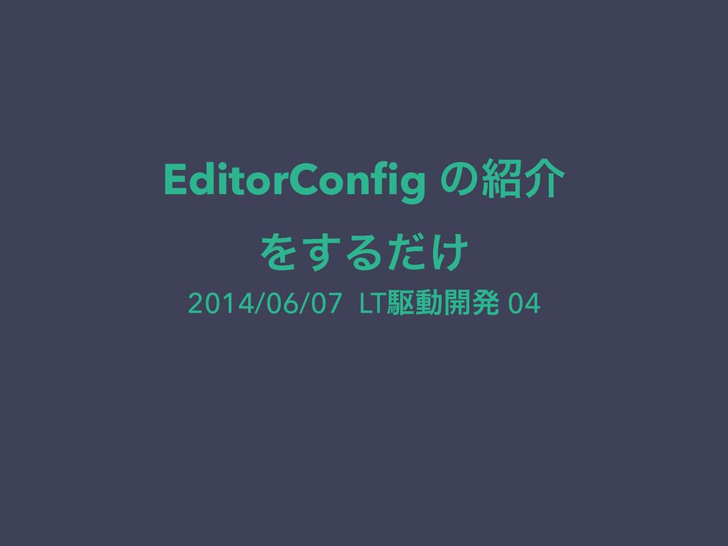 EditorConfig ͷհ Λ͢Δ͚ͩ 2014/06/07 LTۦಈ։ൃ 04