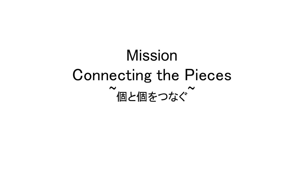 Mission Connecting the Pieces ~個と個をつなぐ~
