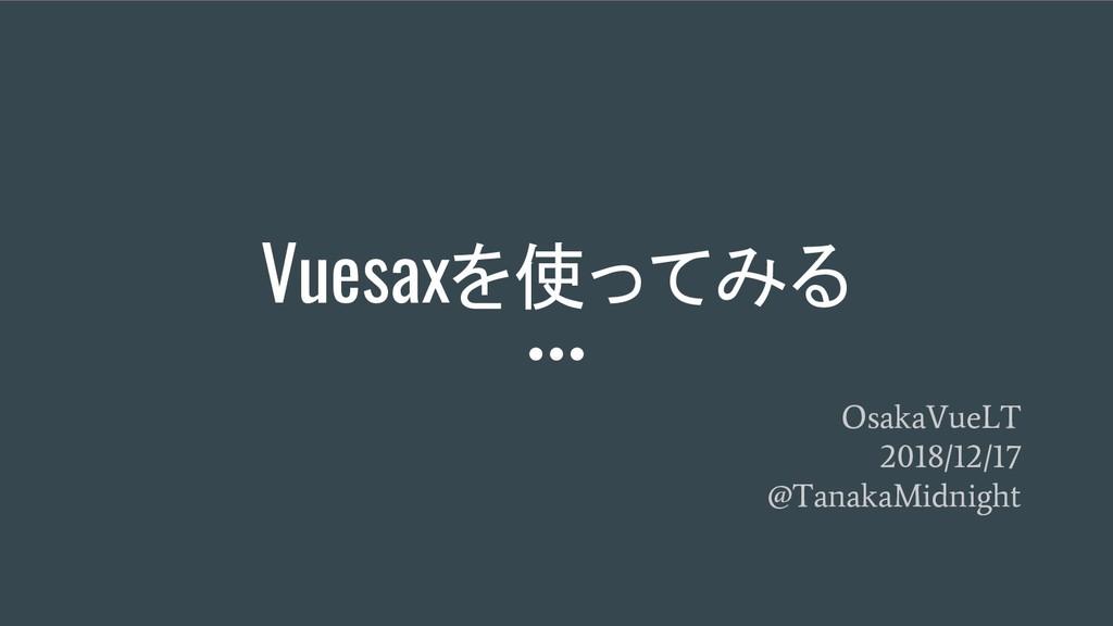 Vuesaxを使ってみる OsakaVueLT 2018/12/17 @TanakaMidni...
