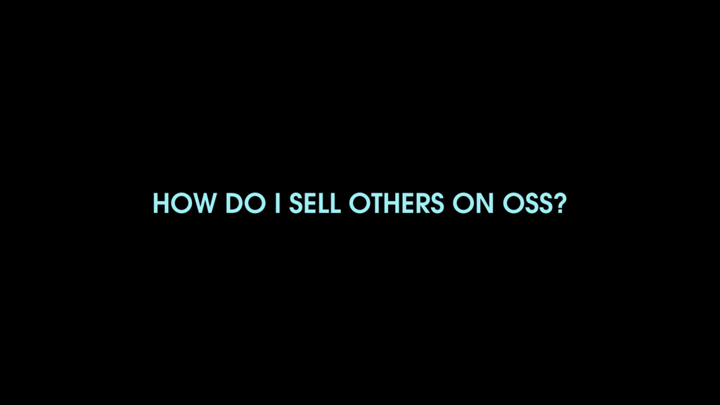HOW DO I SELL OTHERS ON OSS?