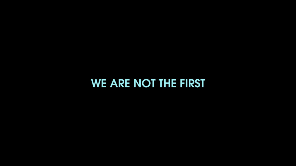 WE ARE NOT THE FIRST