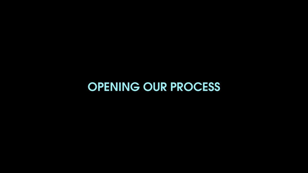 OPENING OUR PROCESS