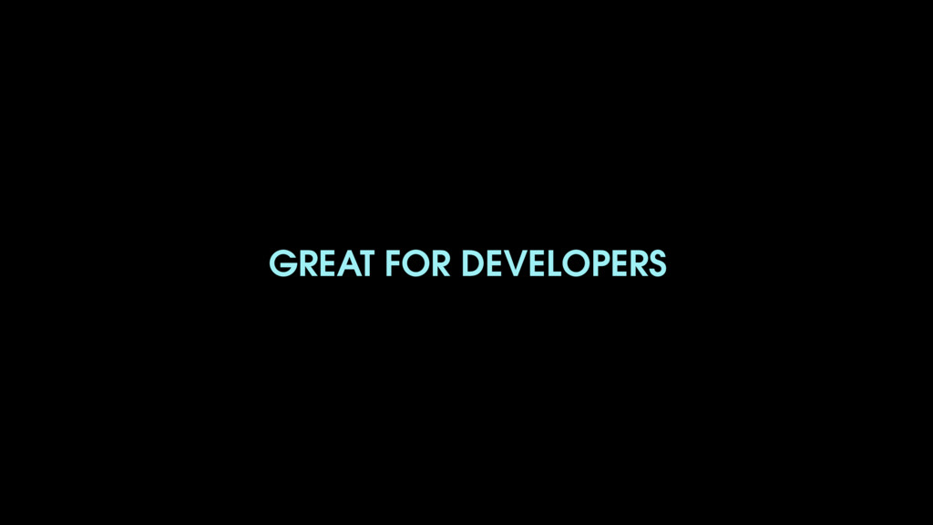 GREAT FOR DEVELOPERS