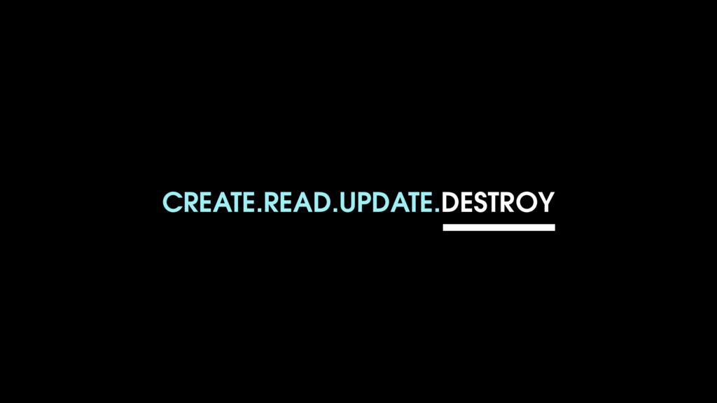 CREATE.READ.UPDATE.DESTROY
