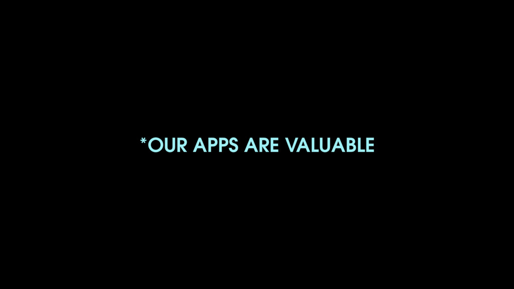 *OUR APPS ARE VALUABLE