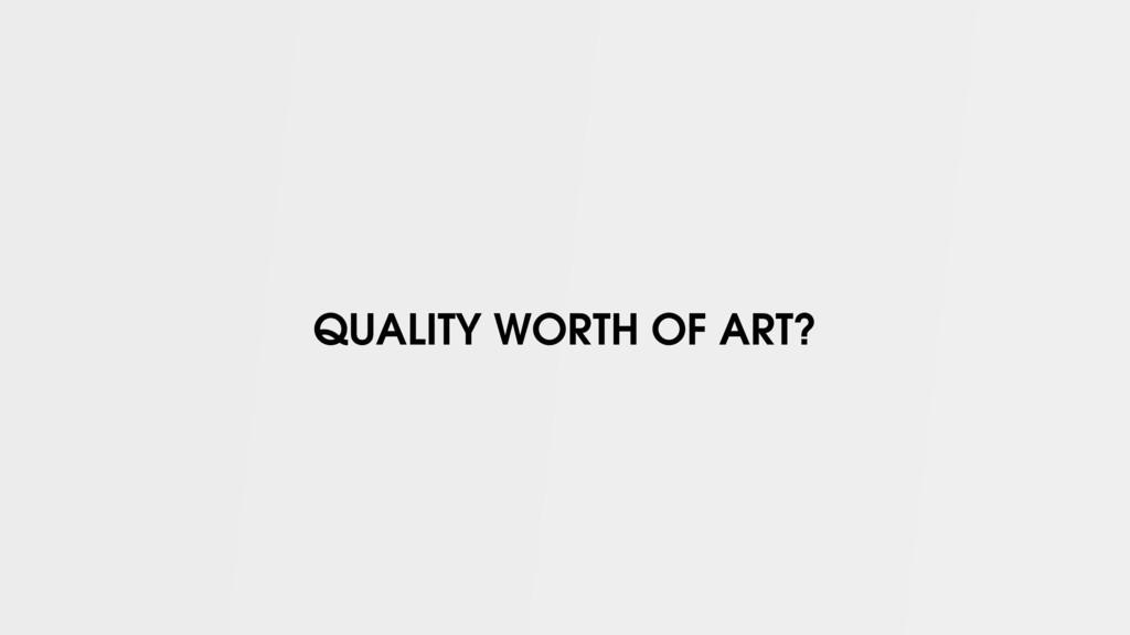 QUALITY WORTH OF ART?