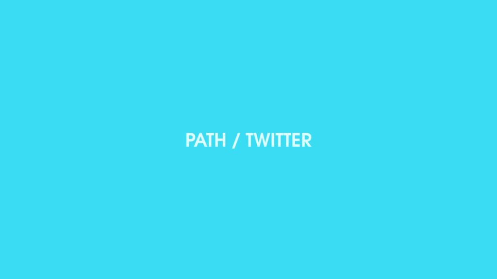 PATH / TWITTER