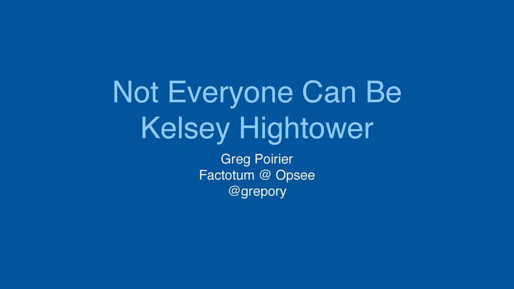 Not Everyone Can Be Kelsey Hightower Greg Poiri...
