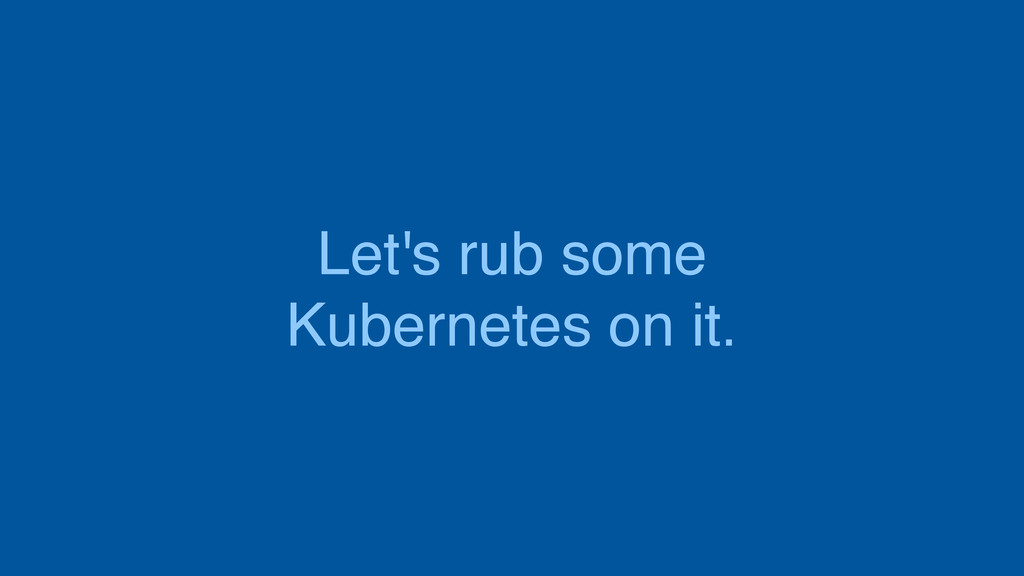 Let's rub some Kubernetes on it.