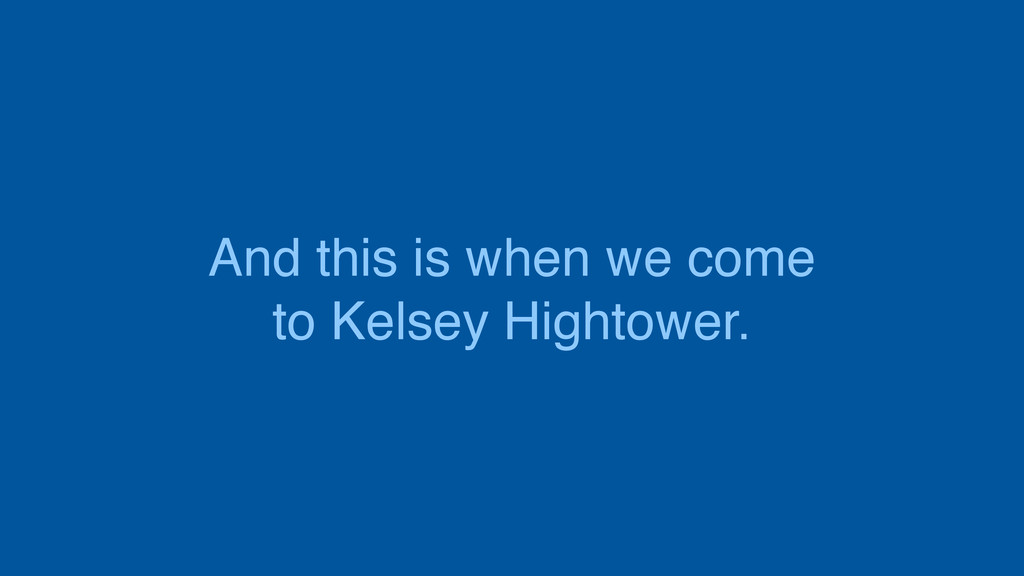And this is when we come to Kelsey Hightower.