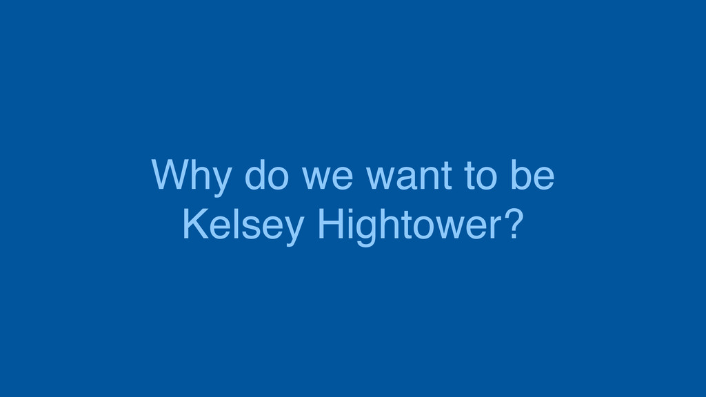 Why do we want to be Kelsey Hightower?