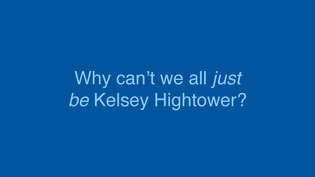 Why can't we all just be Kelsey Hightower?