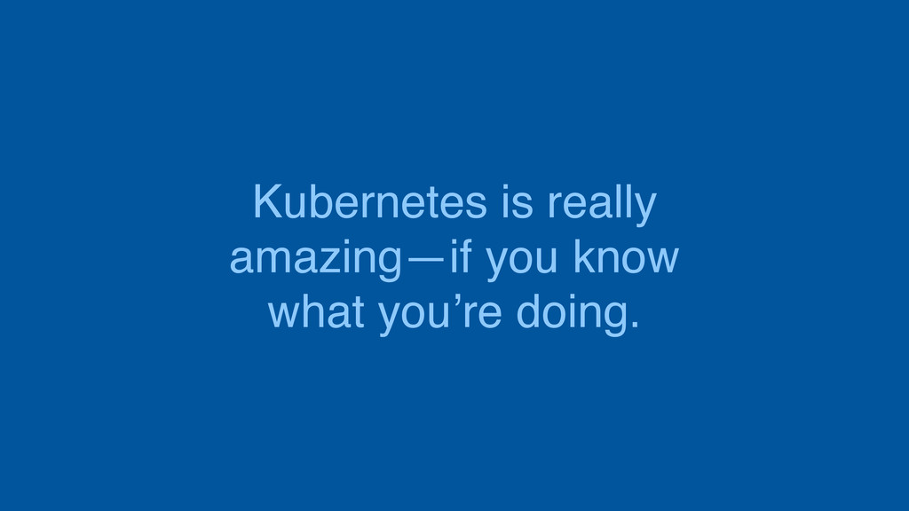 Kubernetes is really amazing—if you know what y...