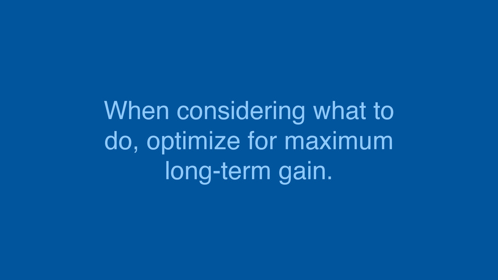 When considering what to do, optimize for maxim...