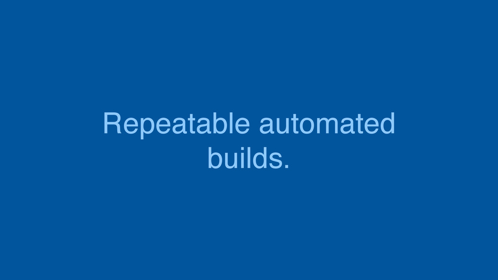 Repeatable automated builds.