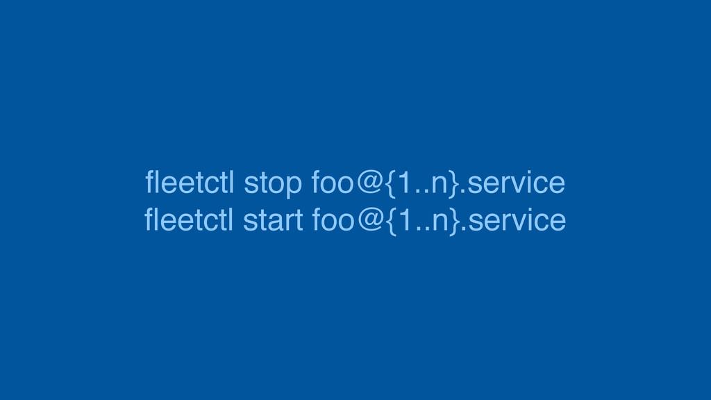 fleetctl stop foo@{1..n}.service fleetctl start f...