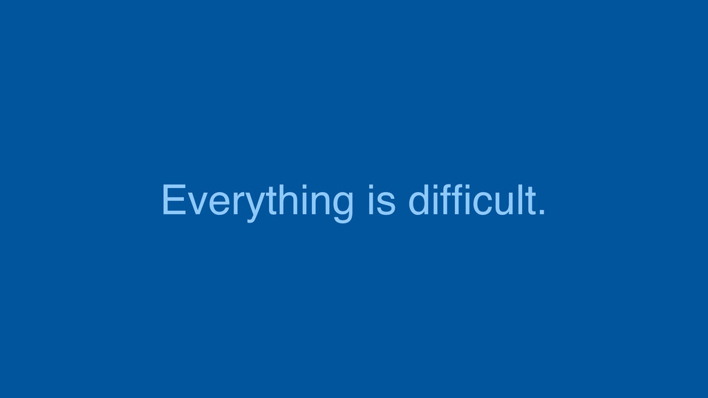 Everything is difficult.