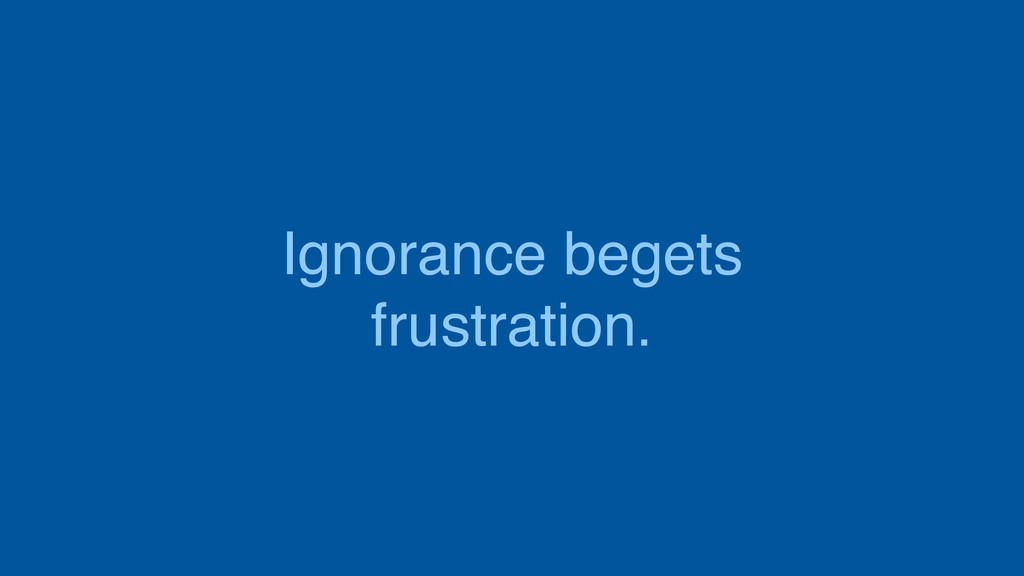 Ignorance begets frustration.