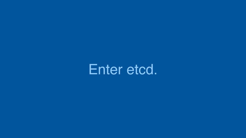 Enter etcd.