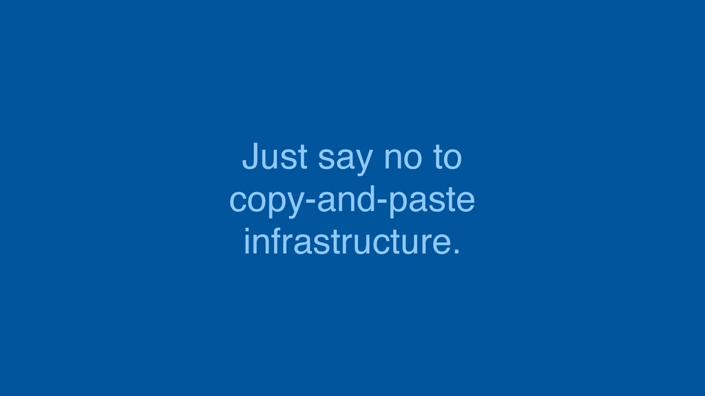 Just say no to copy-and-paste infrastructure.