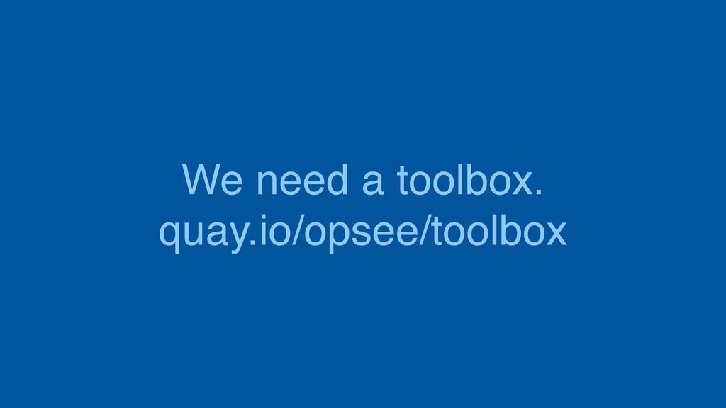 We need a toolbox. quay.io/opsee/toolbox