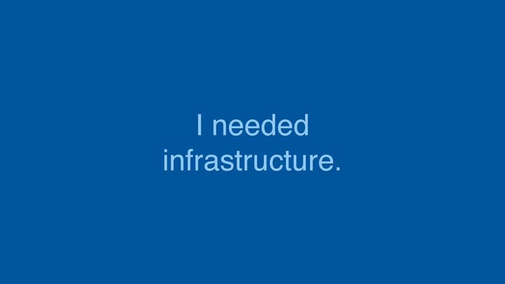 I needed infrastructure.