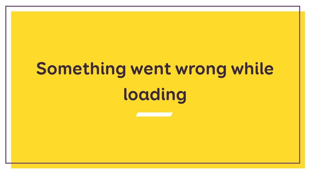 Something went wrong while loading