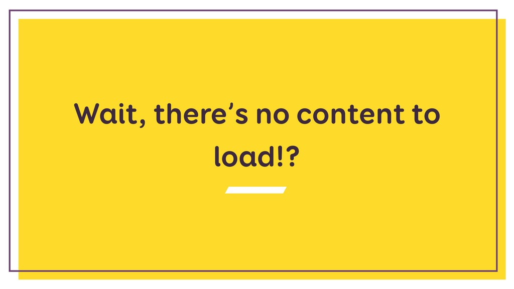 Wait, there's no content to load!?