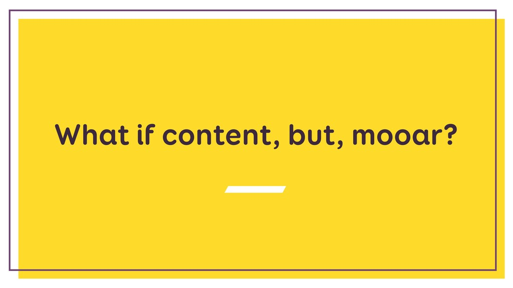 What if content, but, mooar?