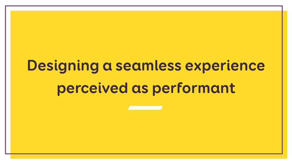 Designing a seamless experience perceived as pe...